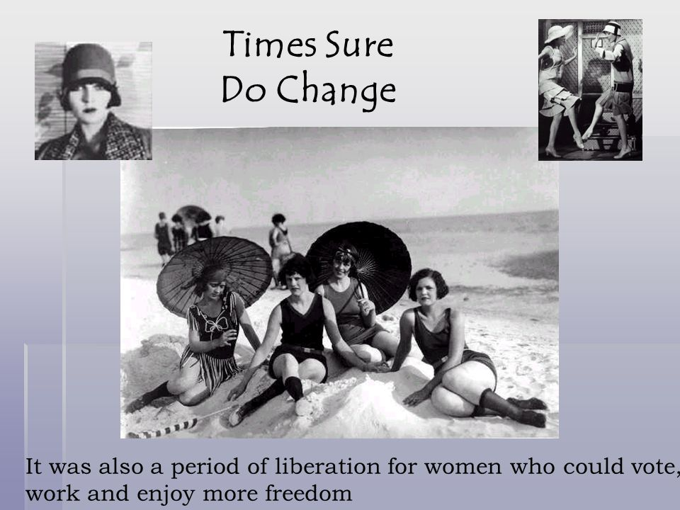 Times Sure Do Change It was also a period of liberation for women who could vote, work and enjoy more freedom.