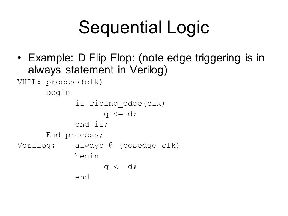 Sequential Logic Example: D Flip Flop: (note edge triggering is in always statement in Verilog) VHDL: process(clk)
