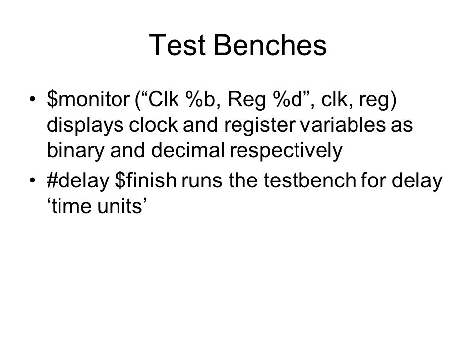 Test Benches $monitor ( Clk %b, Reg %d , clk, reg) displays clock and register variables as binary and decimal respectively.