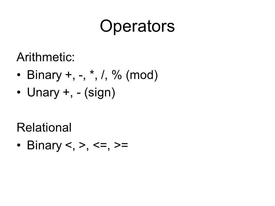 Operators Arithmetic: Binary +, -, *, /, % (mod) Unary +, - (sign)
