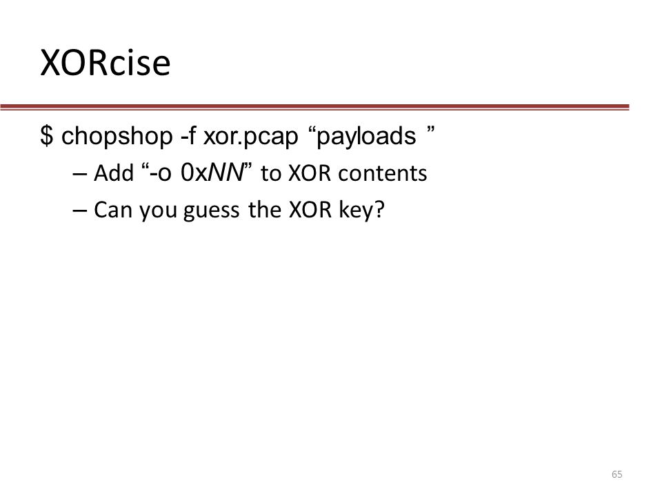 XORcise $ chopshop -f xor.pcap payloads