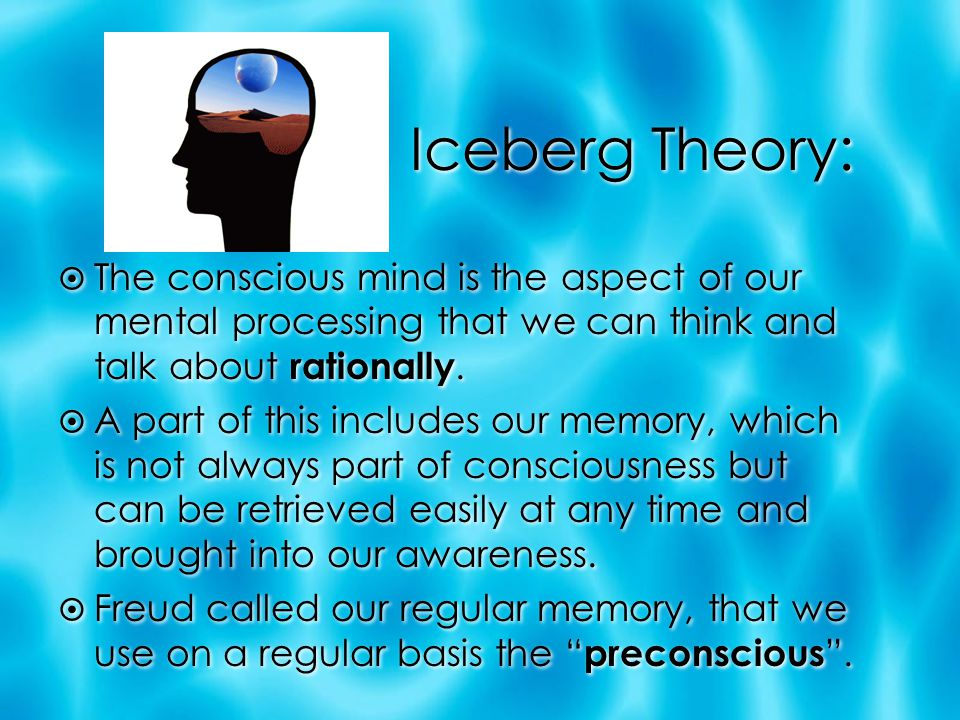 Iceberg Theory: The conscious mind is the aspect of our mental processing that we can think and talk about rationally.