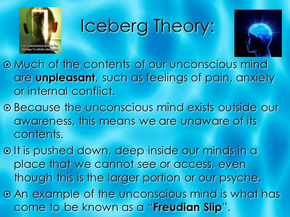 Iceberg Theory: Much of the contents of our unconscious mind are unpleasant, such as feelings of pain, anxiety or internal conflict.
