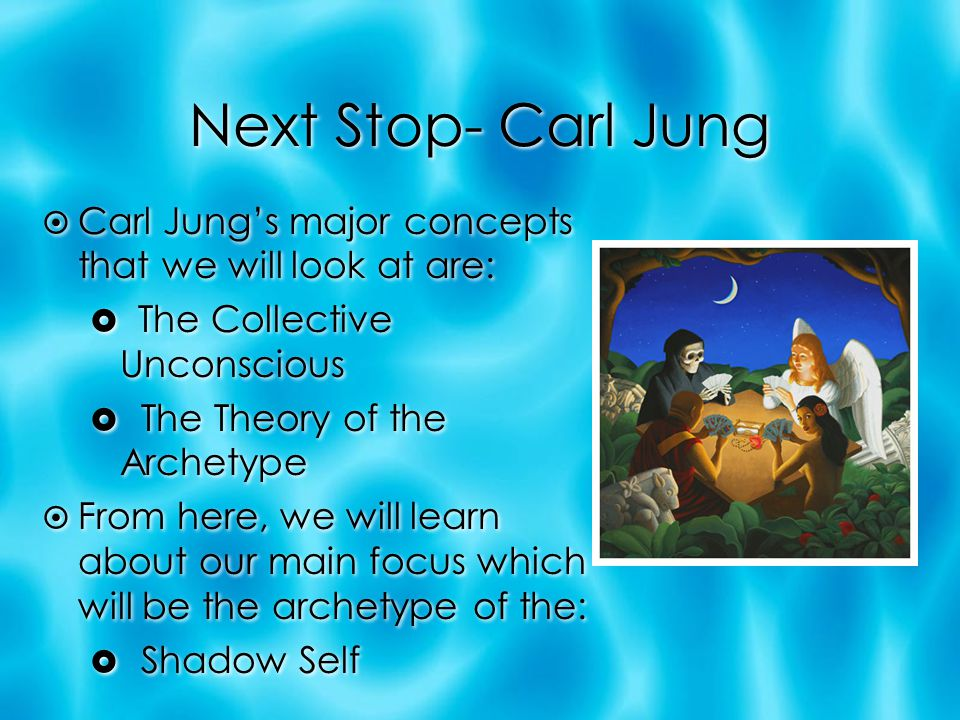Next Stop- Carl Jung Carl Jung's major concepts that we will look at are: The Collective Unconscious.