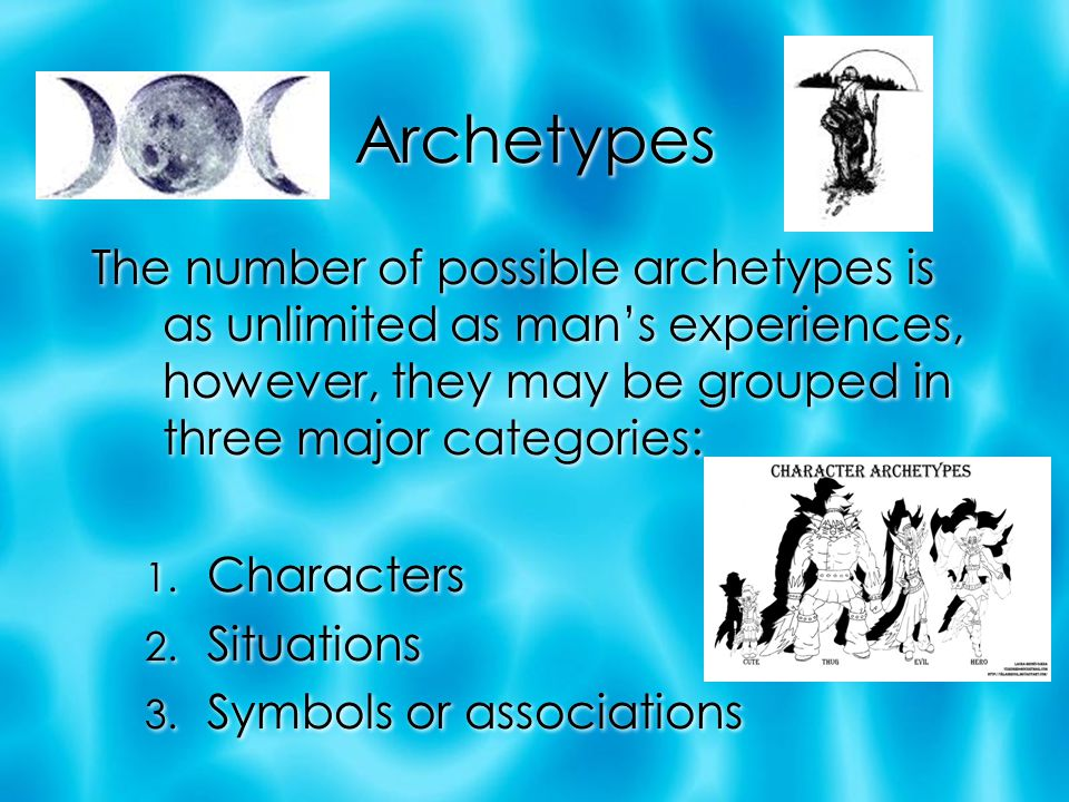 Archetypes The number of possible archetypes is as unlimited as man's experiences, however, they may be grouped in three major categories: