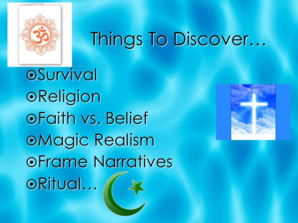 Things To Discover… Survival Religion Faith vs. Belief Magic Realism