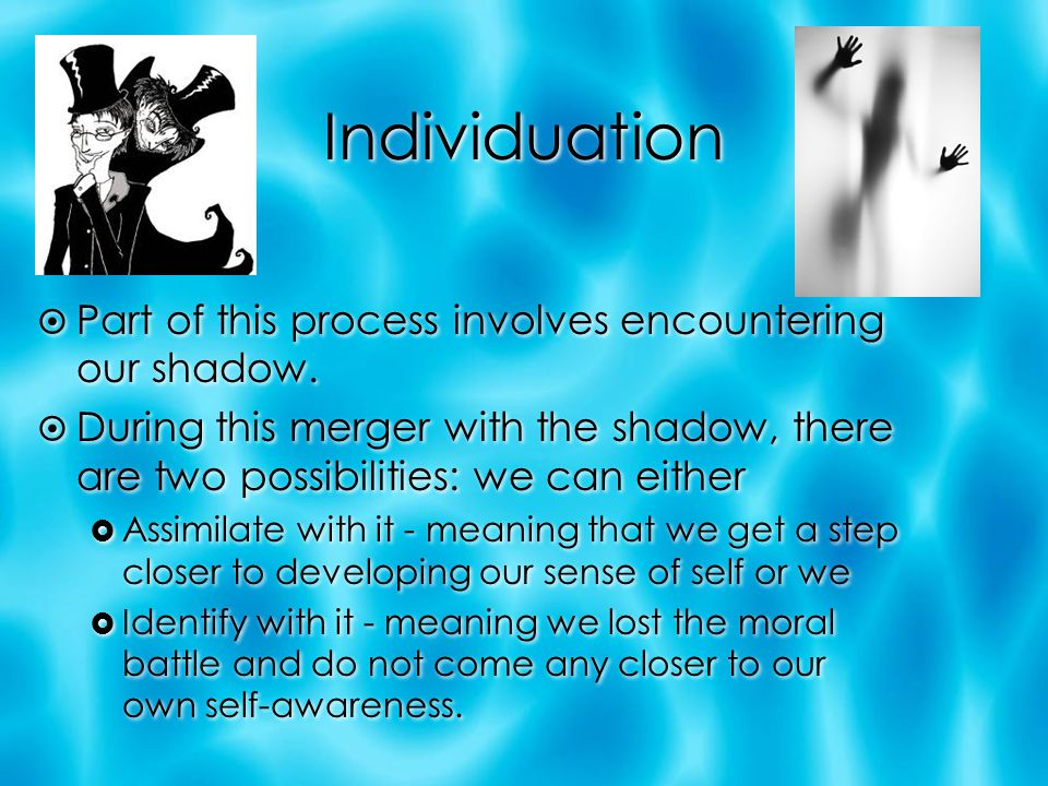 Individuation Part of this process involves encountering our shadow.