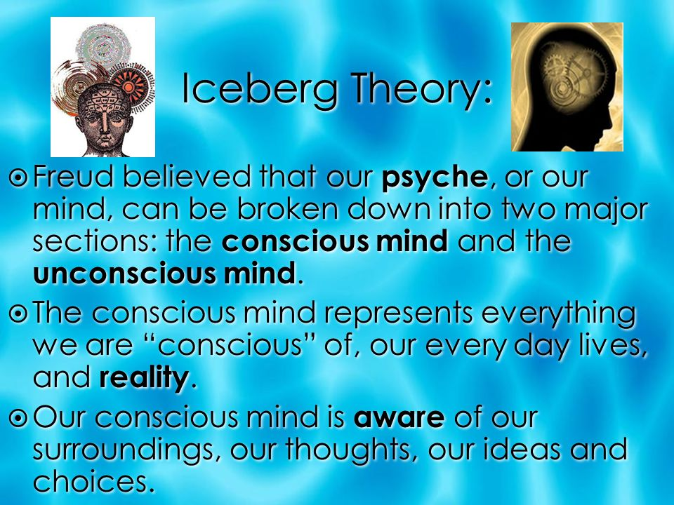 Iceberg Theory: Freud believed that our psyche, or our mind, can be broken down into two major sections: the conscious mind and the unconscious mind.