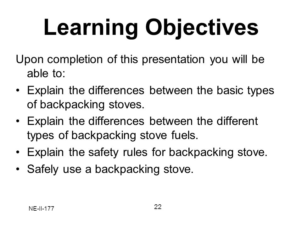 Learning Objectives Upon completion of this presentation you will be able to: Explain the differences between the basic types of backpacking stoves.