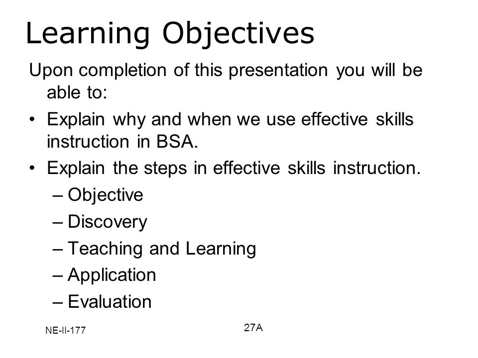Learning Objectives Upon completion of this presentation you will be able to: Explain why and when we use effective skills instruction in BSA.