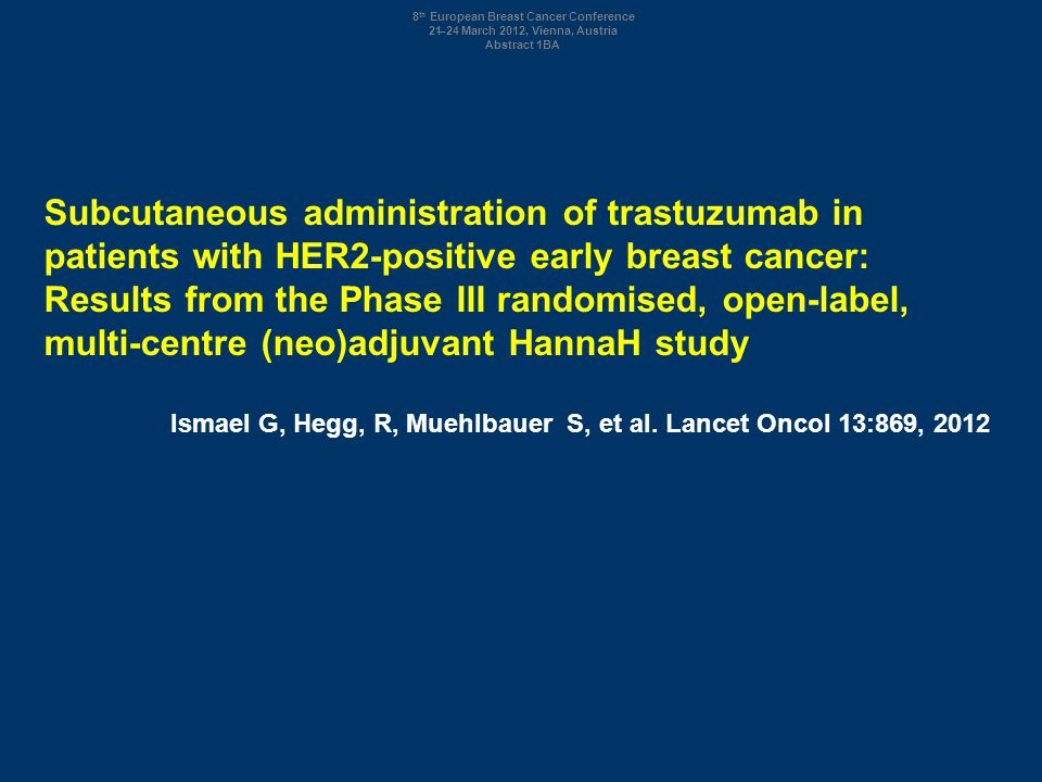 Subcutaneous administration of trastuzumab in patients with HER2-positive early breast cancer: Results from the Phase III randomised, open-label, multi-centre (neo)adjuvant HannaH study