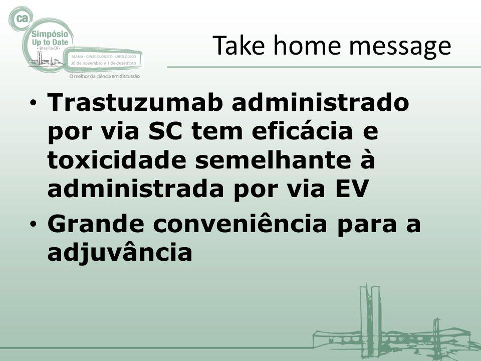 Take home message Trastuzumab administrado por via SC tem eficácia e toxicidade semelhante à administrada por via EV.
