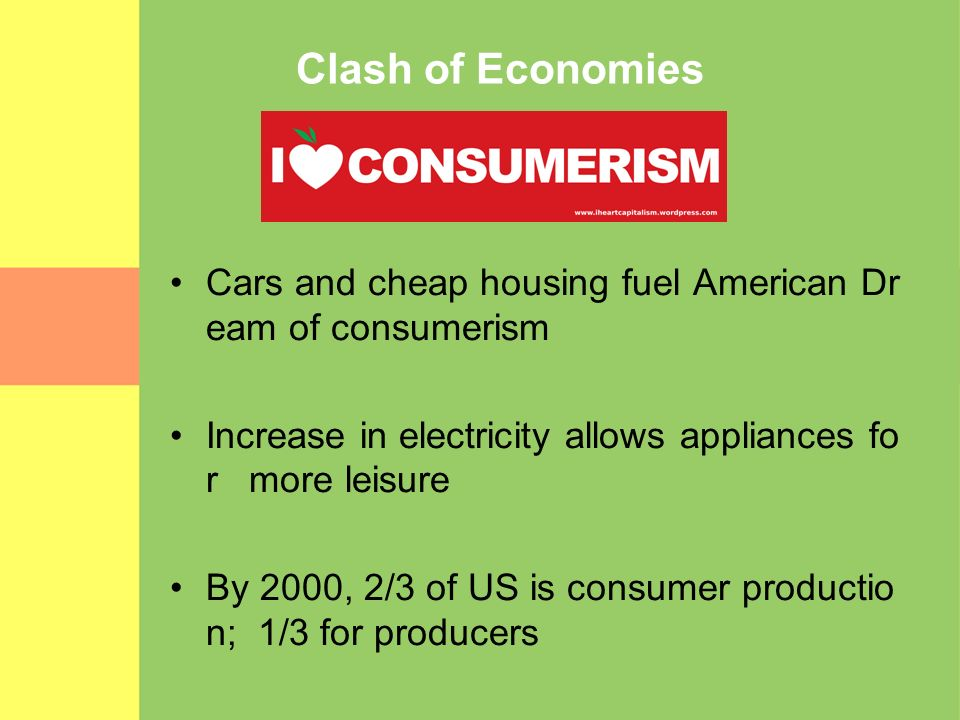 Clash of Economies Cars and cheap housing fuel American Dream of consumerism. Increase in electricity allows appliances for more leisure.