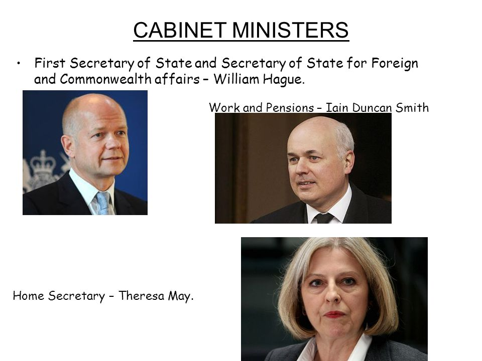 CABINET MINISTERS First Secretary of State and Secretary of State for Foreign and Commonwealth affairs – William Hague.