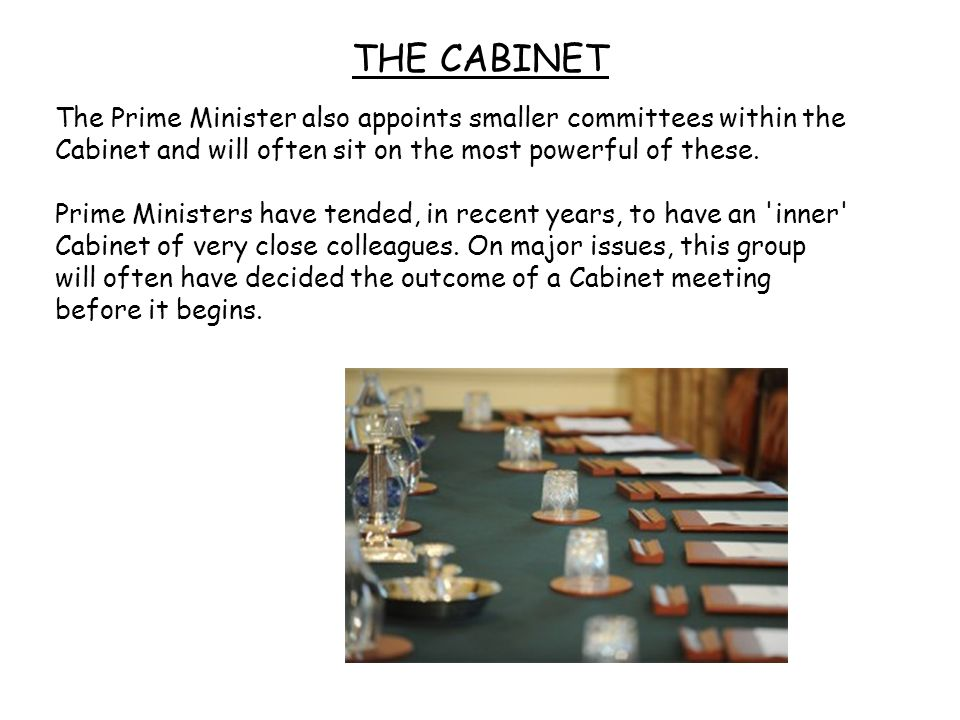THE CABINET The Prime Minister also appoints smaller committees within the Cabinet and will often sit on the most powerful of these.