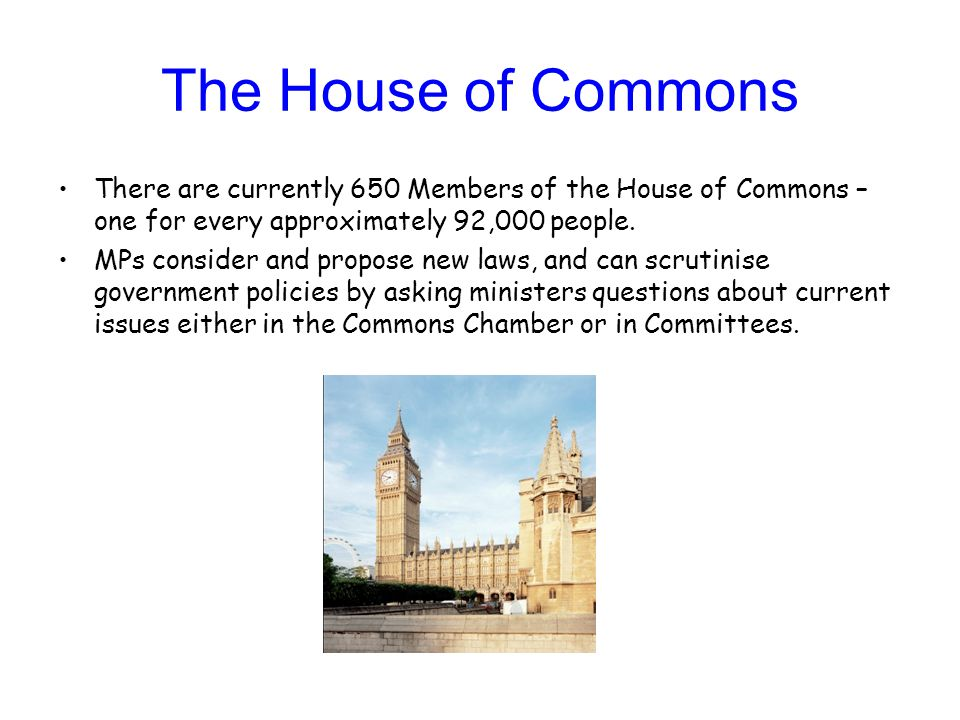 The House of Commons There are currently 650 Members of the House of Commons – one for every approximately 92,000 people.