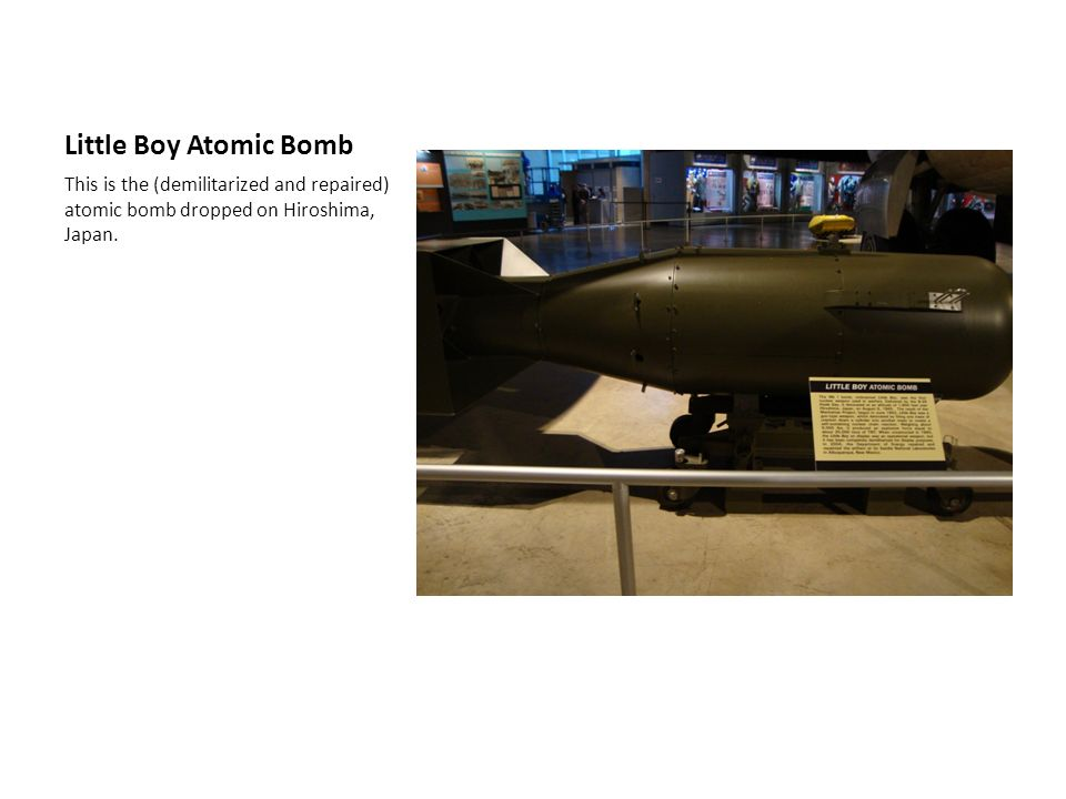 Little Boy Atomic Bomb This is the (demilitarized and repaired) atomic bomb dropped on Hiroshima, Japan.