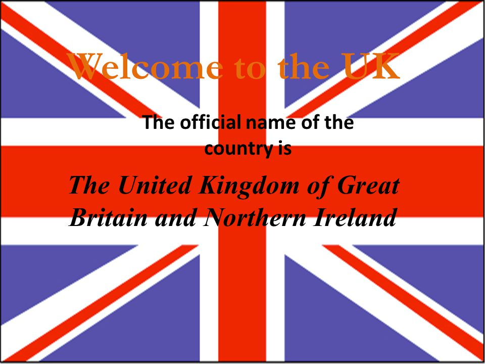 Welcome to the UK The official name of the country is.