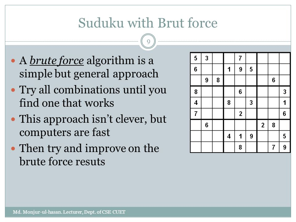 Suduku with Brut force A brute force algorithm is a simple but general approach. Try all combinations until you find one that works.
