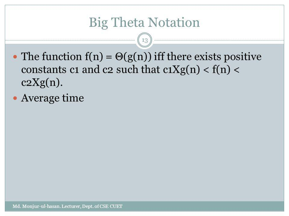 Big Theta Notation The function f(n) = Θ(g(n)) iff there exists positive constants c1 and c2 such that c1Xg(n) < f(n) < c2Xg(n).
