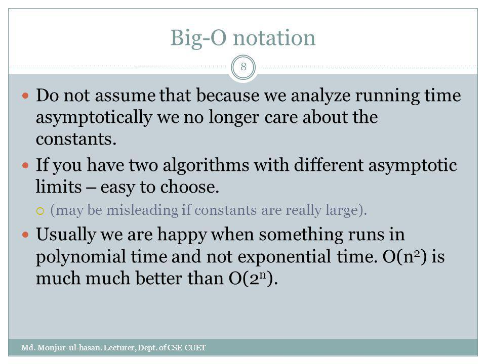 Big-O notation Do not assume that because we analyze running time asymptotically we no longer care about the constants.