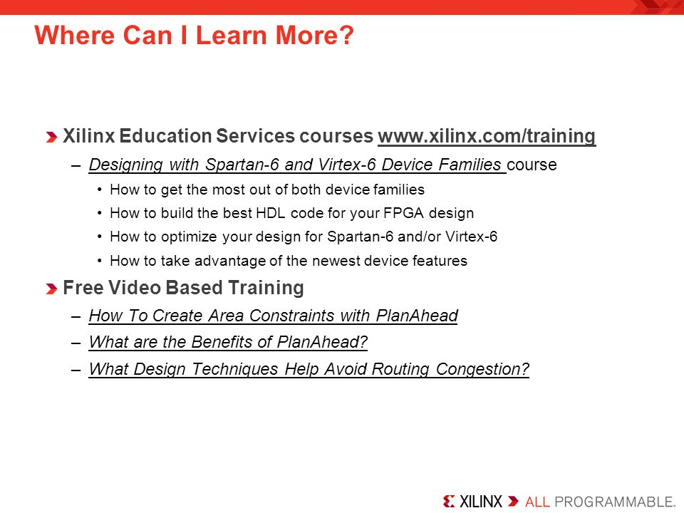Where Can I Learn More Xilinx Education Services courses www.xilinx.com/training. Designing with Spartan-6 and Virtex-6 Device Families course.