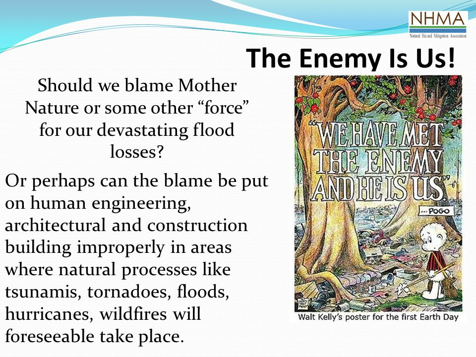 The Enemy Is Us! Should we blame Mother Nature or some other force for our devastating flood losses