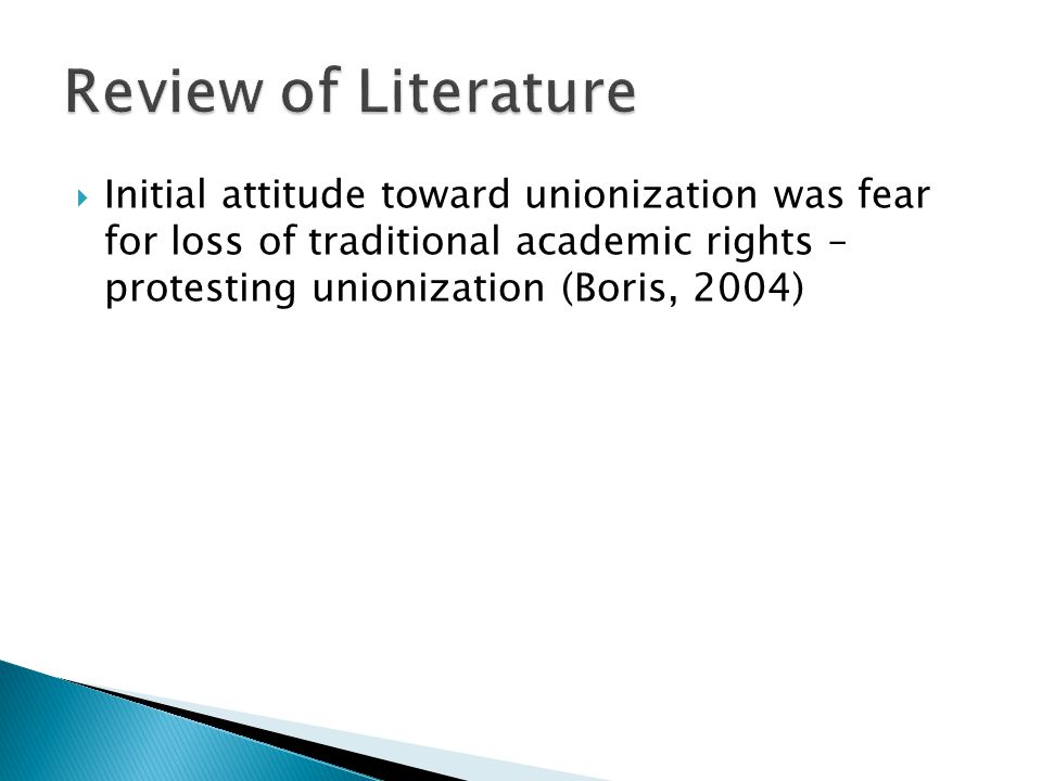 Review of Literature Initial attitude toward unionization was fear for loss of traditional academic rights – protesting unionization (Boris, 2004)