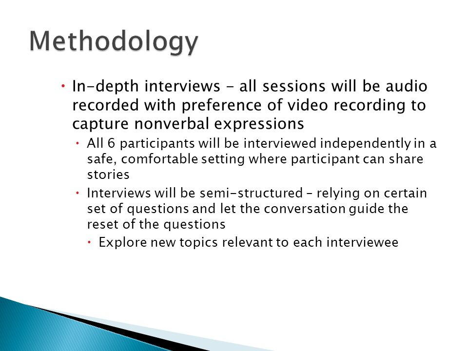 Methodology In-depth interviews - all sessions will be audio recorded with preference of video recording to capture nonverbal expressions.