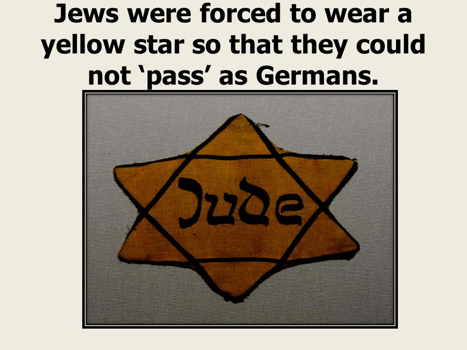 Jews were forced to wear a yellow star so that they could not 'pass' as Germans.