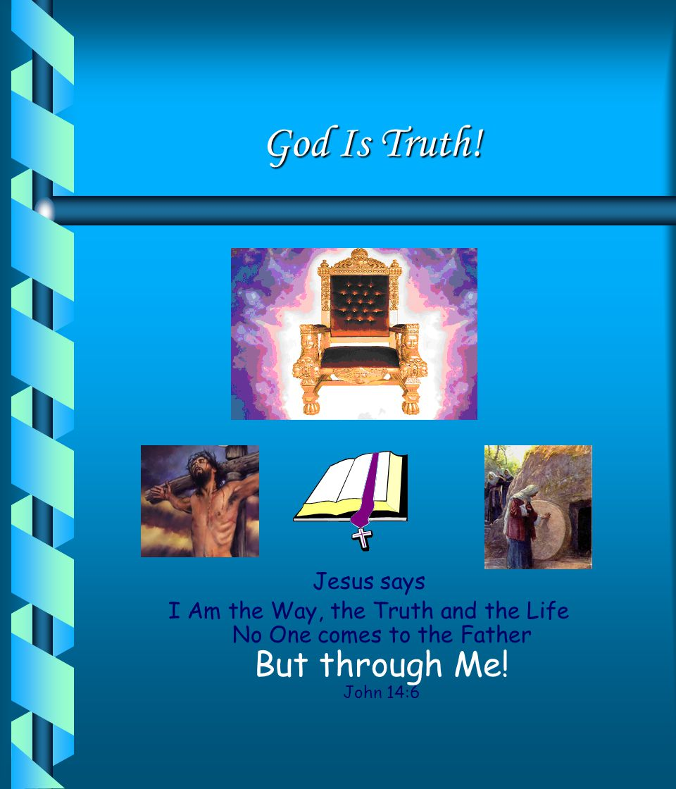 God Is Truth! We say we are telling the truth. God is the Truth. What does Jesus say He is. How many truths are there.