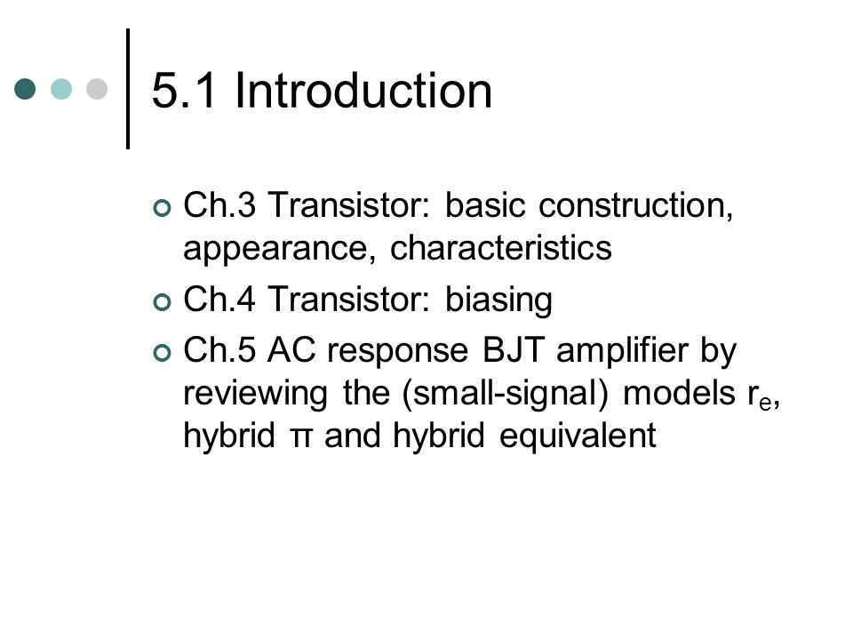 5.1 Introduction Ch.3 Transistor: basic construction, appearance, characteristics. Ch.4 Transistor: biasing.