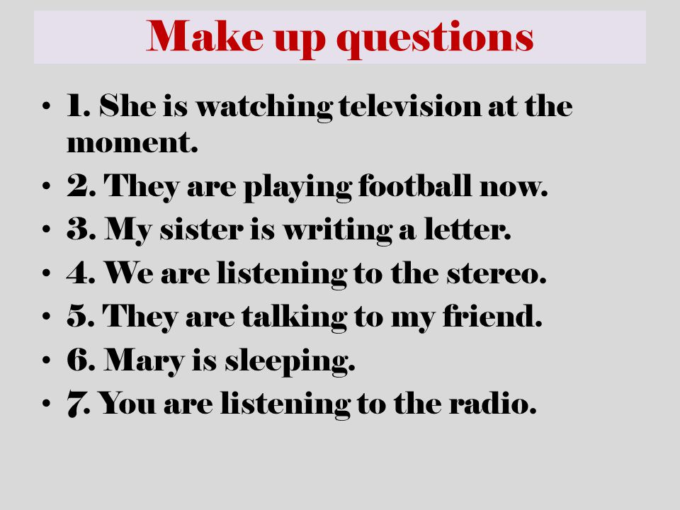 Make up questions 1. She is watching television at the moment.