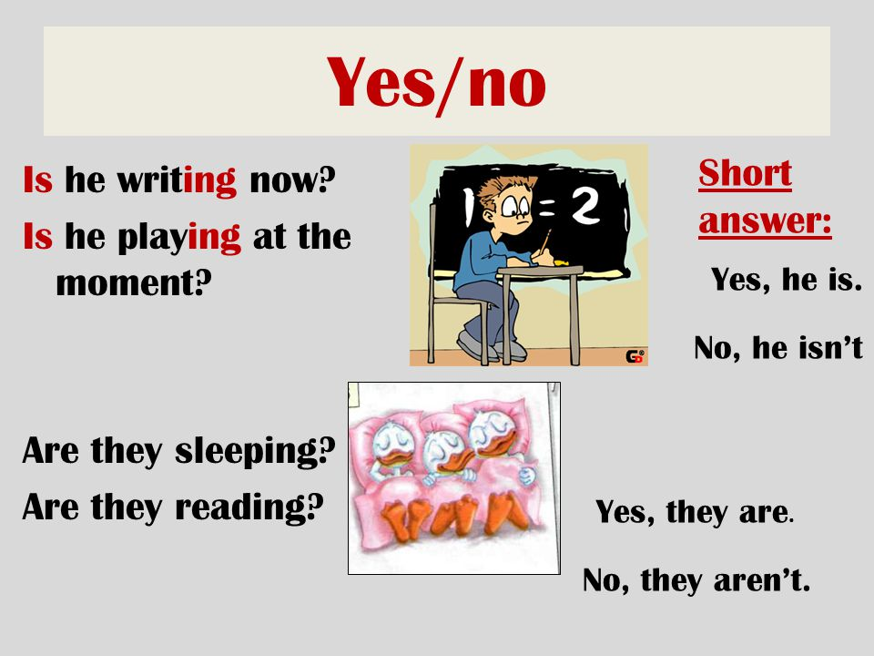 Yes/no Short answer: Is he writing now Is he playing at the moment Are they sleeping Are they reading