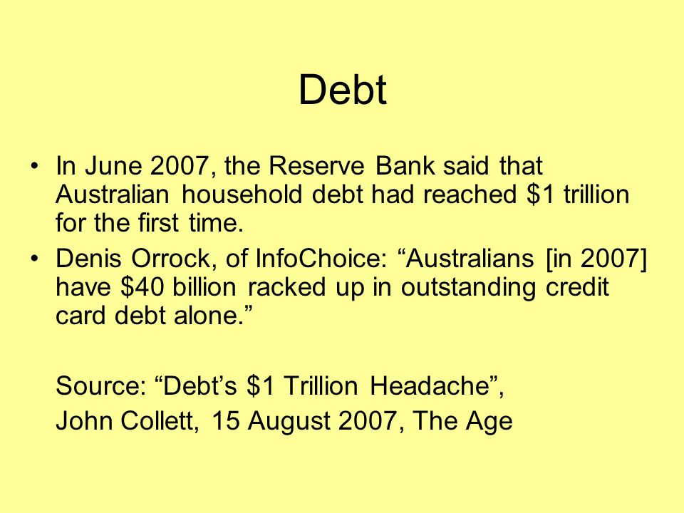 Debt In June 2007, the Reserve Bank said that Australian household debt had reached $1 trillion for the first time.