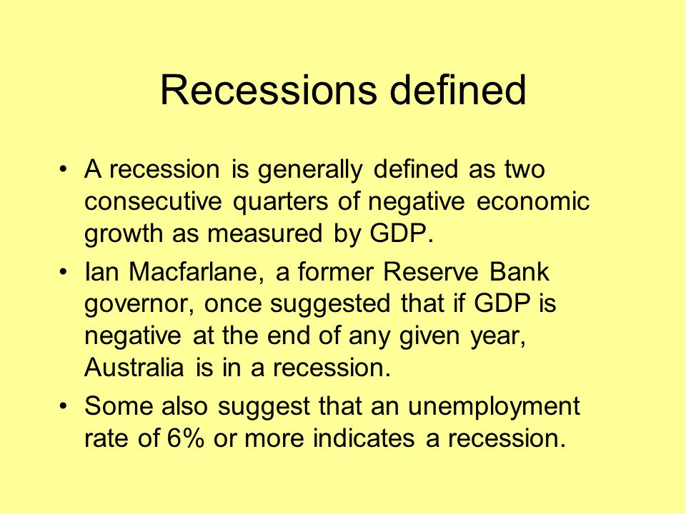 Recessions defined A recession is generally defined as two consecutive quarters of negative economic growth as measured by GDP.