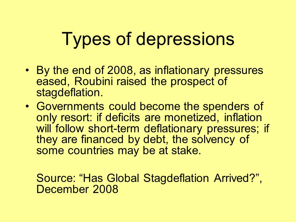 Types of depressions By the end of 2008, as inflationary pressures eased, Roubini raised the prospect of stagdeflation.