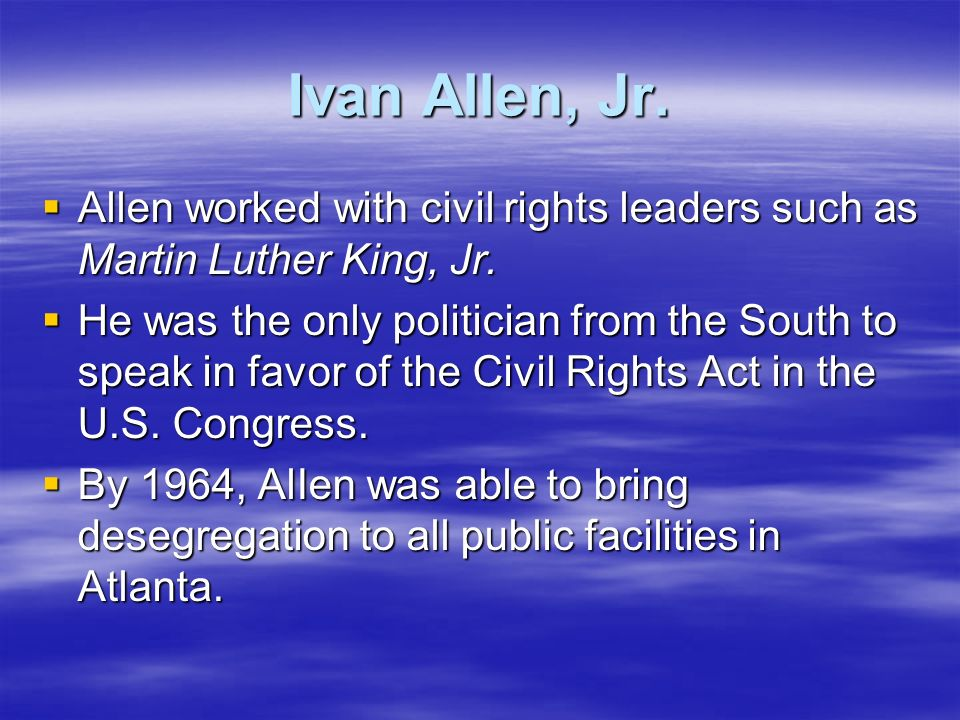 Ivan Allen, Jr.Allen worked with civil rights leaders such as Martin Luther King, Jr.