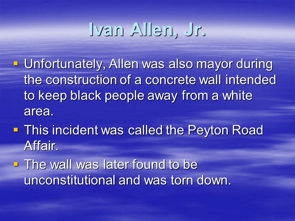 Ivan Allen, Jr.Unfortunately, Allen was also mayor during the construction of a concrete wall intended to keep black people away from a white area.