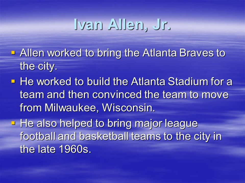 Ivan Allen, Jr. Allen worked to bring the Atlanta Braves to the city.
