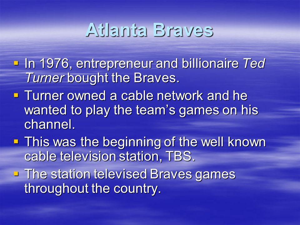 Atlanta BravesIn 1976, entrepreneur and billionaire Ted Turner bought the Braves.