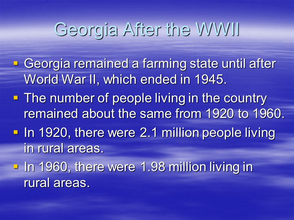 Georgia After the WWIIGeorgia remained a farming state until after World War II, which ended in 1945.