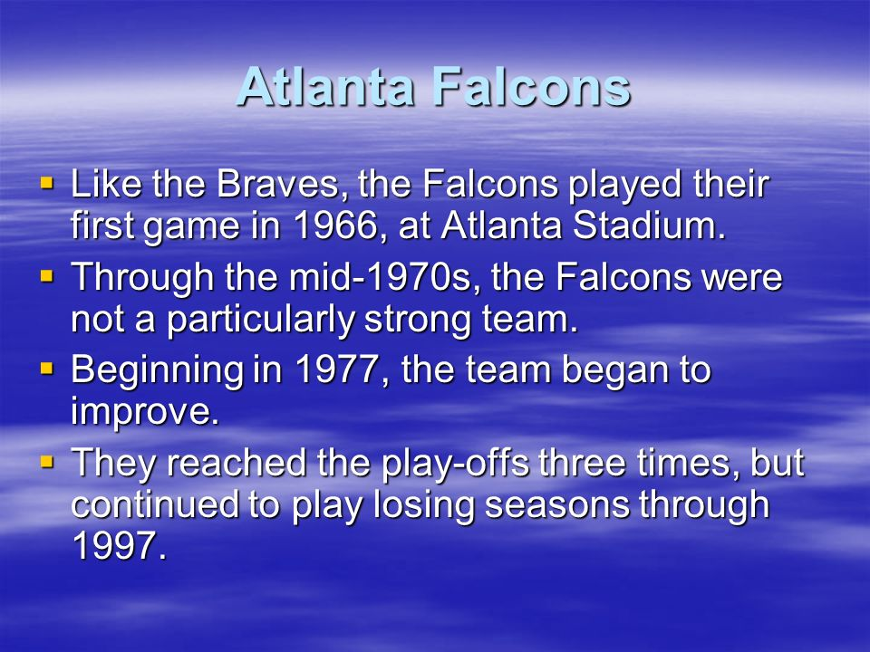 Atlanta Falcons Like the Braves, the Falcons played their first game in 1966, at Atlanta Stadium.