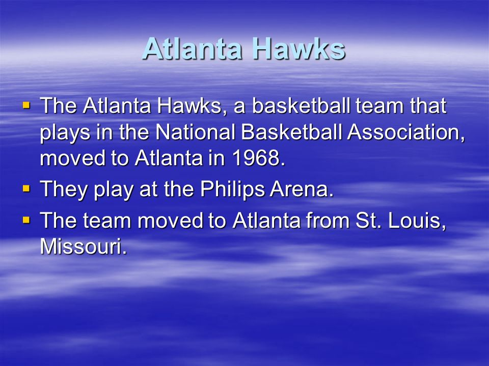 Atlanta Hawks The Atlanta Hawks, a basketball team that plays in the National Basketball Association, moved to Atlanta in 1968.