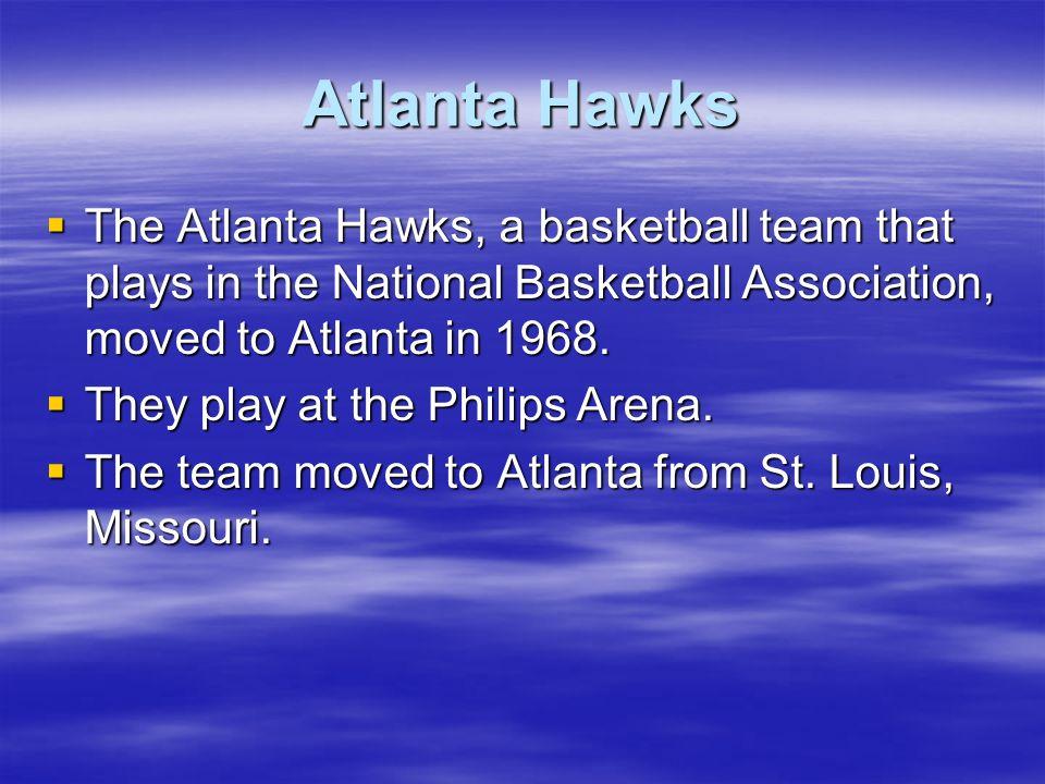 Atlanta HawksThe Atlanta Hawks, a basketball team that plays in the National Basketball Association, moved to Atlanta in 1968.