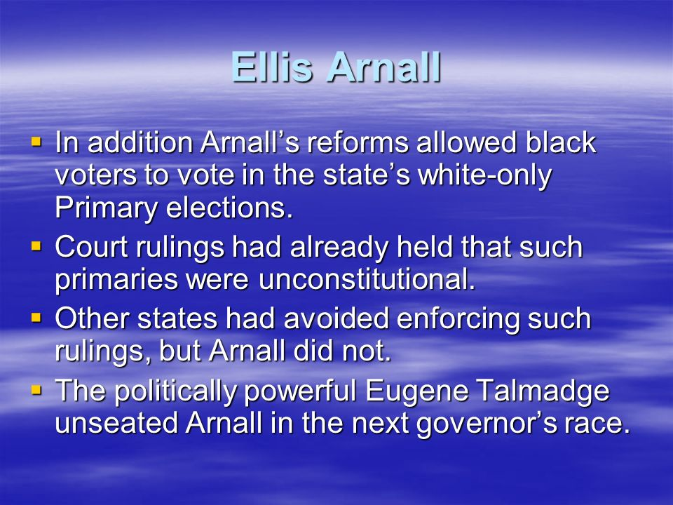 Ellis Arnall In addition Arnall's reforms allowed black voters to vote in the state's white-only Primary elections.