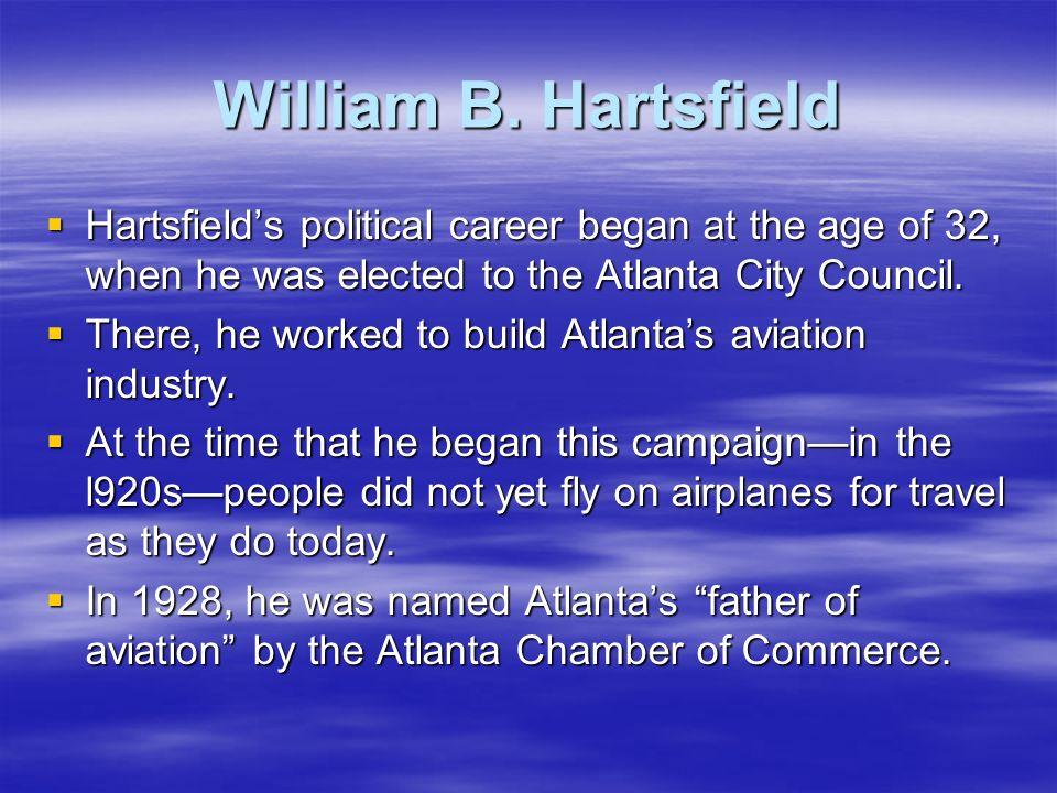 William B. Hartsfield Hartsfield's political career began at the age of 32, when he was elected to the Atlanta City Council.