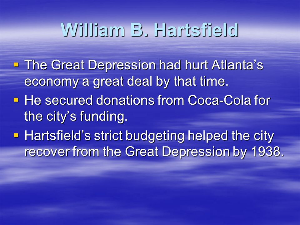William B. Hartsfield The Great Depression had hurt Atlanta's economy a great deal by that time.