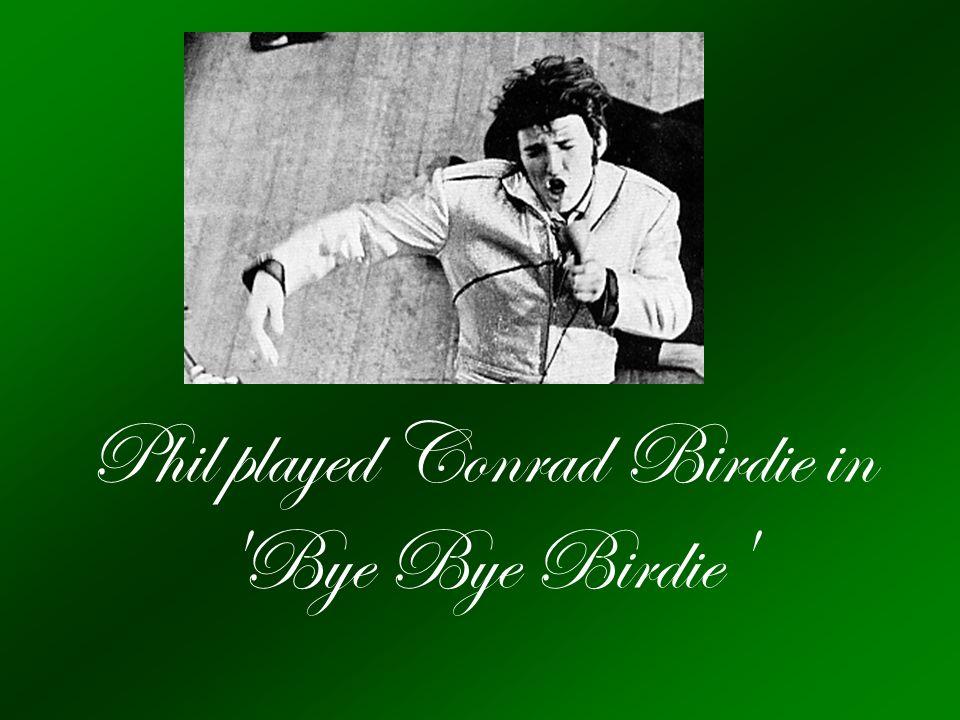 Phil played Conrad Birdie in Bye Bye Birdie