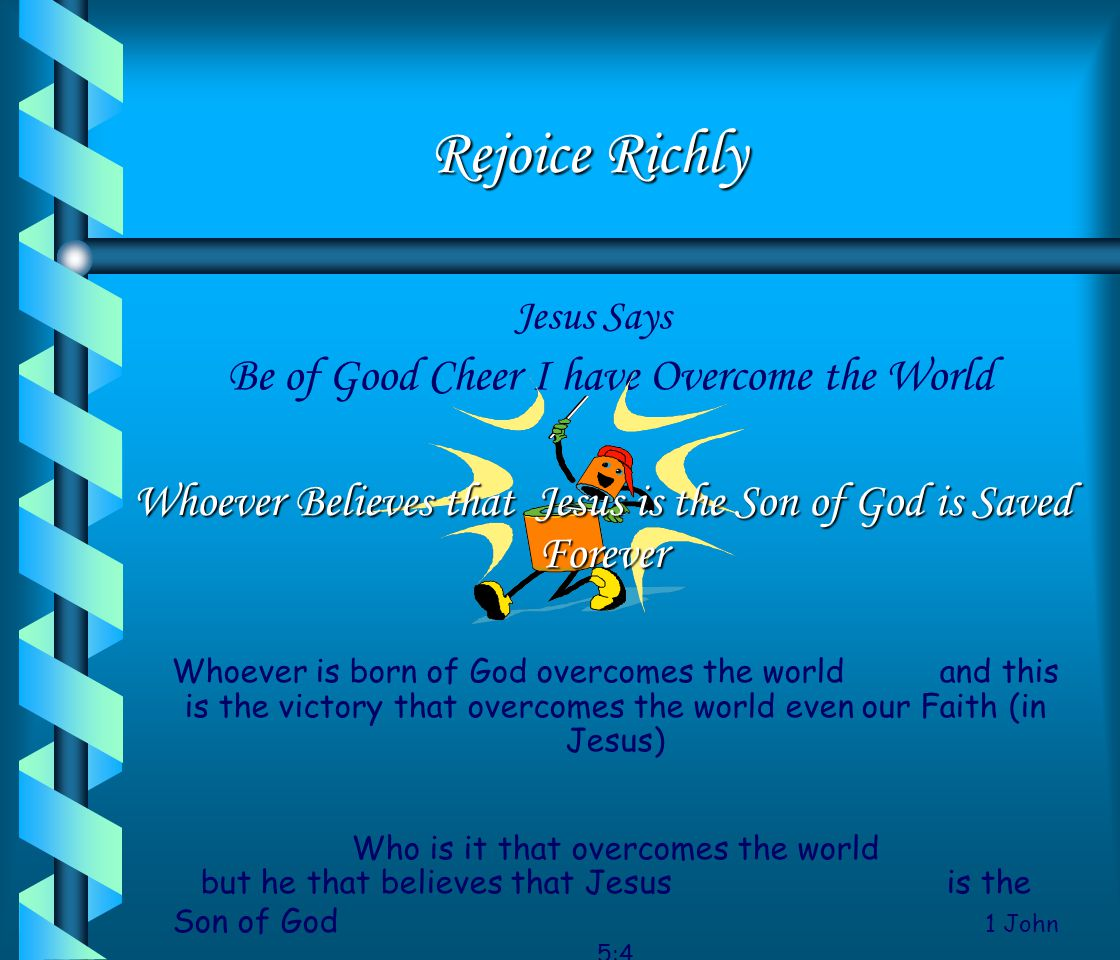 Rejoice Richly Jesus Says Be of Good Cheer I have Overcome the World.